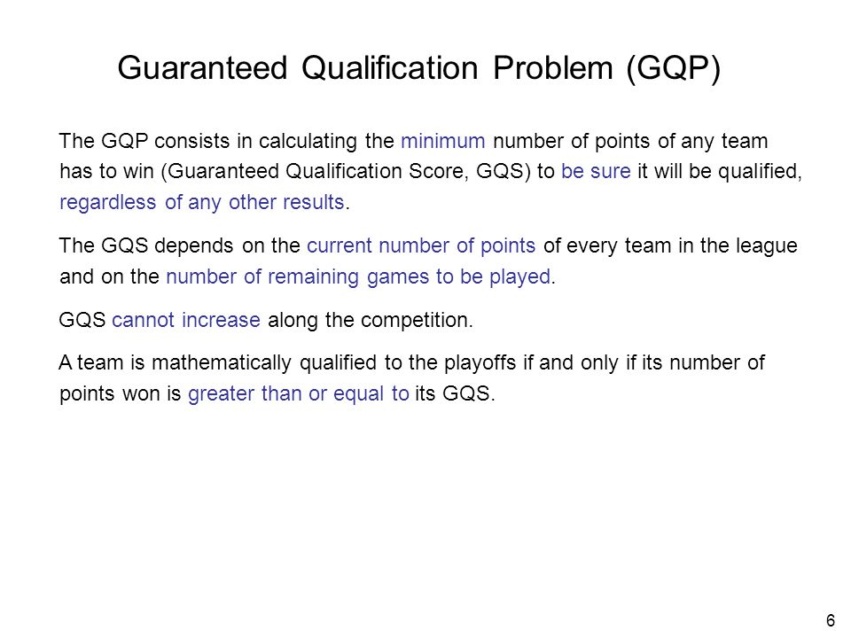 6 Guaranteed Qualification Problem (GQP) The GQP consists in calculating the minimum number of points of any team has to win (Guaranteed Qualification Score, GQS) to be sure it will be qualified, regardless of any other results.