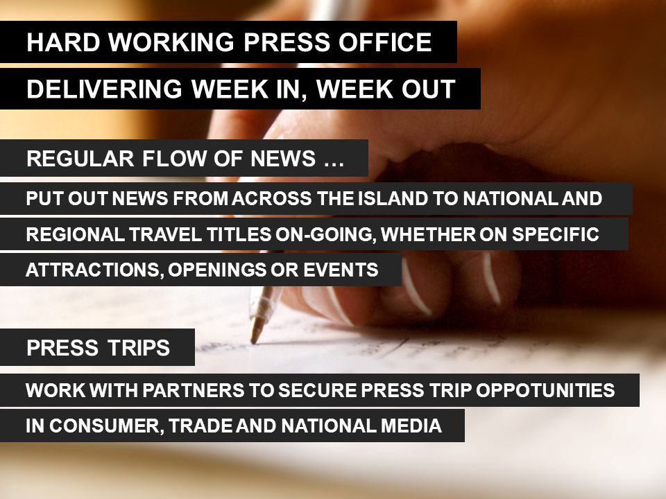 HARD WORKING PRESS OFFICE DELIVERING WEEK IN, WEEK OUT REGULAR FLOW OF NEWS … PRESS TRIPS PUT OUT NEWS FROM ACROSS THE ISLAND TO NATIONAL AND REGIONAL TRAVEL TITLES ON-GOING, WHETHER ON SPECIFIC ATTRACTIONS, OPENINGS OR EVENTS WORK WITH PARTNERS TO SECURE PRESS TRIP OPPOTUNITIES IN CONSUMER, TRADE AND NATIONAL MEDIA