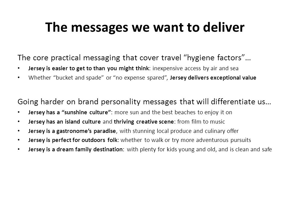 The messages we want to deliver The core practical messaging that cover travel hygiene factors… Jersey is easier to get to than you might think: inexpensive access by air and sea Whether bucket and spade or no expense spared, Jersey delivers exceptional value Going harder on brand personality messages that will differentiate us… Jersey has a sunshine culture: more sun and the best beaches to enjoy it on Jersey has an island culture and thriving creative scene: from film to music Jersey is a gastronomes paradise, with stunning local produce and culinary offer Jersey is perfect for outdoors folk: whether to walk or try more adventurous pursuits Jersey is a dream family destination: with plenty for kids young and old, and is clean and safe