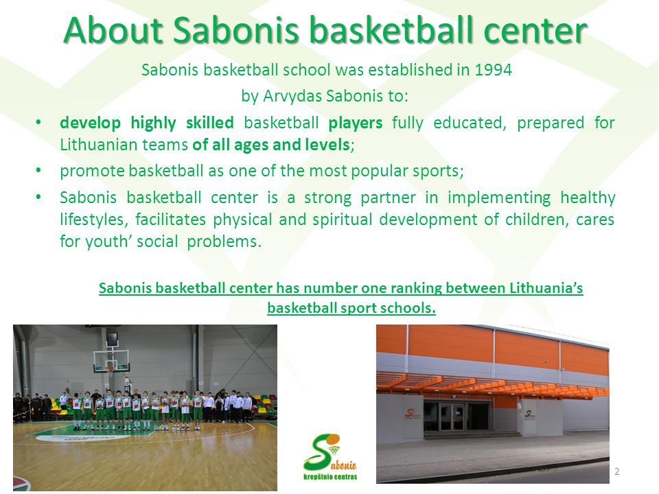 About Sabonis basketball center Sabonis basketball school was established in 1994 by Arvydas Sabonis to: develop highly skilled basketball players fully educated, prepared for Lithuanian teams of all ages and levels; promote basketball as one of the most popular sports; Sabonis basketball center is a strong partner in implementing healthy lifestyles, facilitates physical and spiritual development of children, cares for youth social problems.