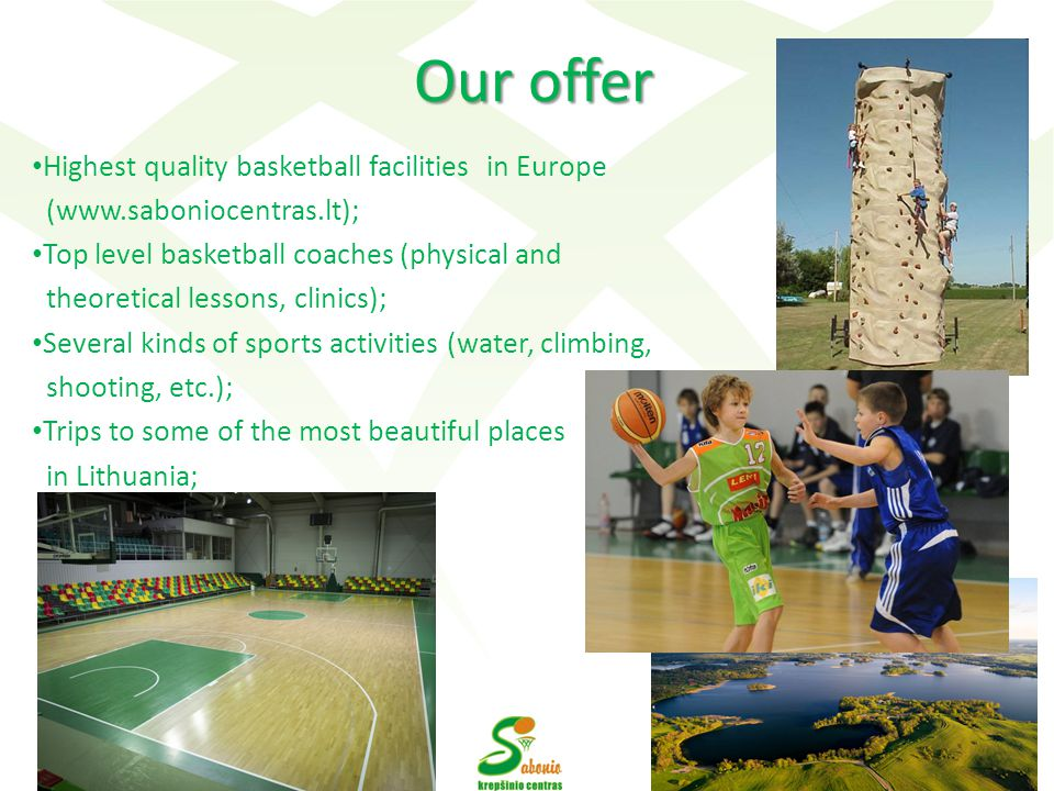Our offer Our offer Highest quality basketball facilities in Europe (www.saboniocentras.lt); Top level basketball coaches (physical and theoretical lessons, clinics); Several kinds of sports activities (water, climbing, shooting, etc.); Trips to some of the most beautiful places in Lithuania; 4