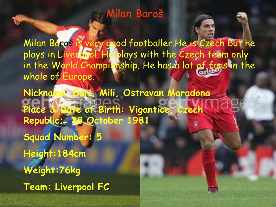 Milan Baroš Milan Baroš is very good footballer.He is Czech but he plays in Liverpool.