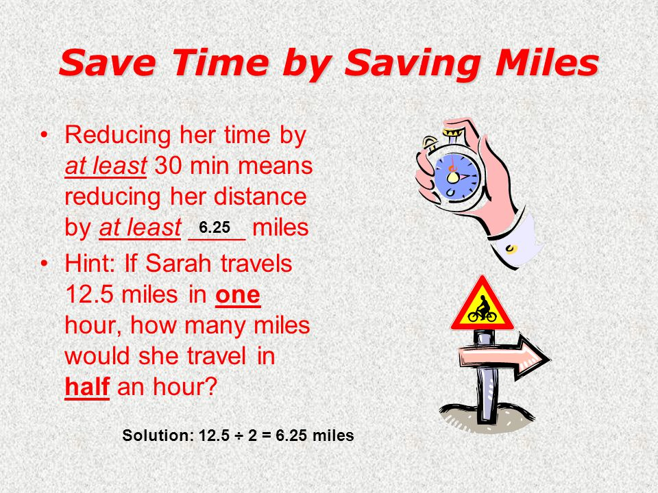 The Challenge Somehow, Sarah would need to reduce her time by at least _____minutes to win She saw only two possible options: –Pedal faster (an impossible task!!!) –Reduce the distance she actually travels Solution: 8 hrs – 7 ½ hrs = 30 minutes 30