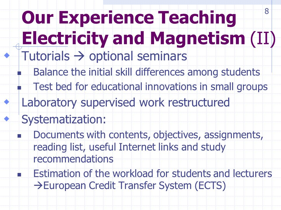 Our Experience Teaching Electricity and Magnetism (II) Tutorials optional seminars Balance the initial skill differences among students Test bed for educational innovations in small groups Laboratory supervised work restructured Systematization: Documents with contents, objectives, assignments, reading list, useful Internet links and study recommendations Estimation of the workload for students and lecturers European Credit Transfer System (ECTS) 8