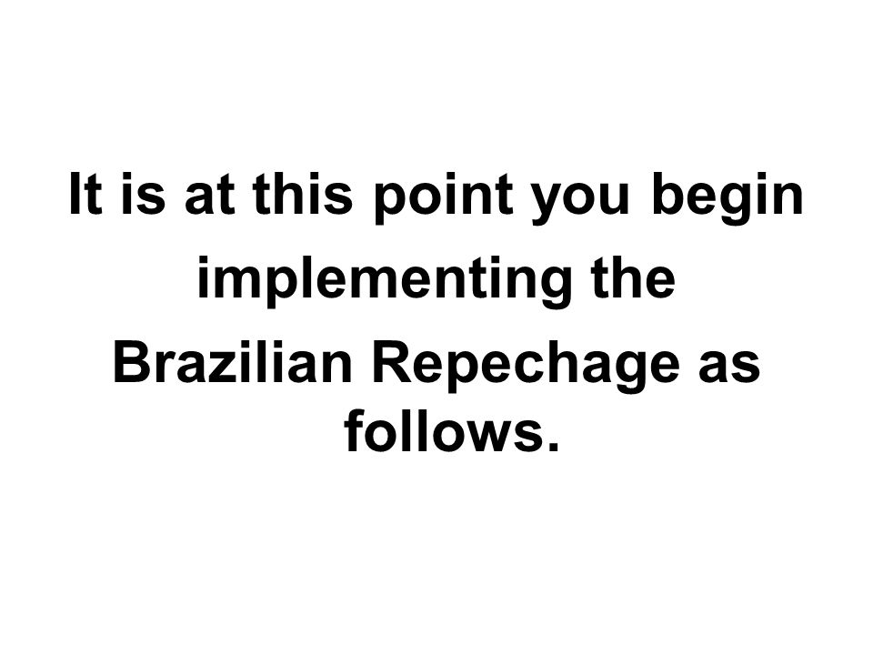 It is at this point you begin implementing the Brazilian Repechage as follows.