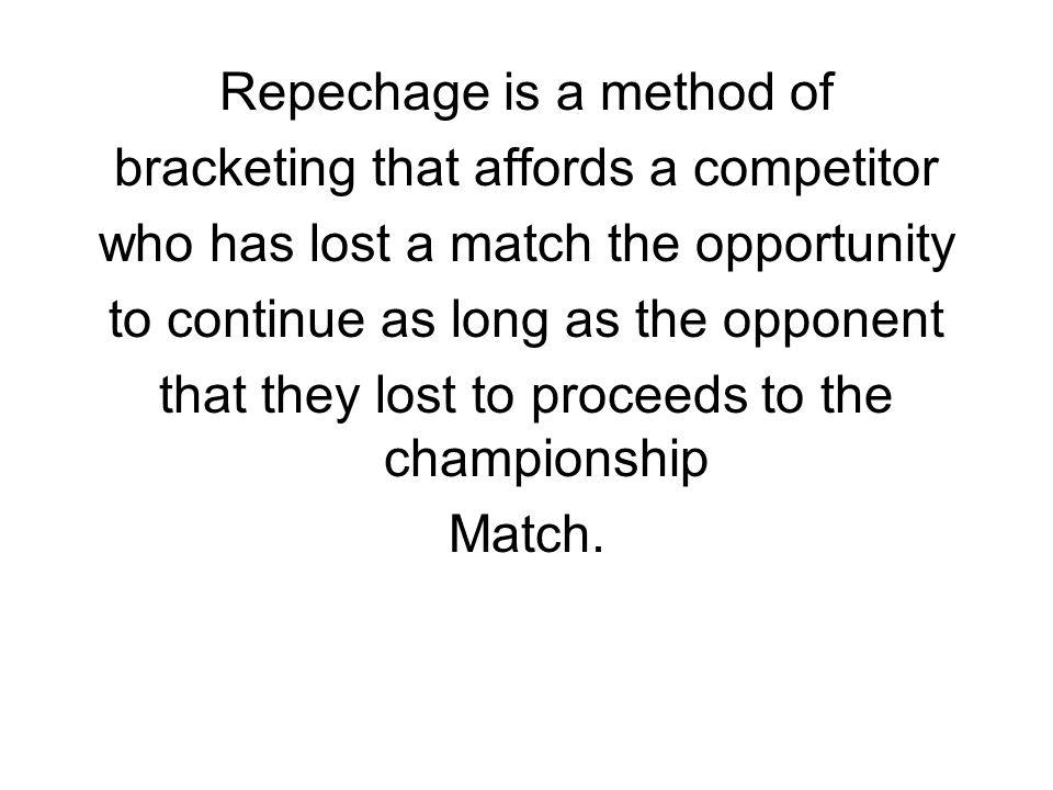 Repechage is a method of bracketing that affords a competitor who has lost a match the opportunity to continue as long as the opponent that they lost