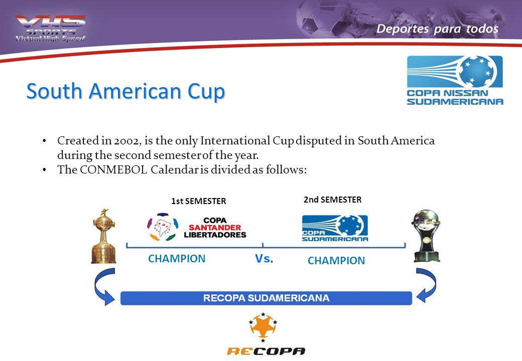 South American Cup Created in 2002, is the only International Cup disputed in South America during the second semester of the year. The CONMEBOL Calen