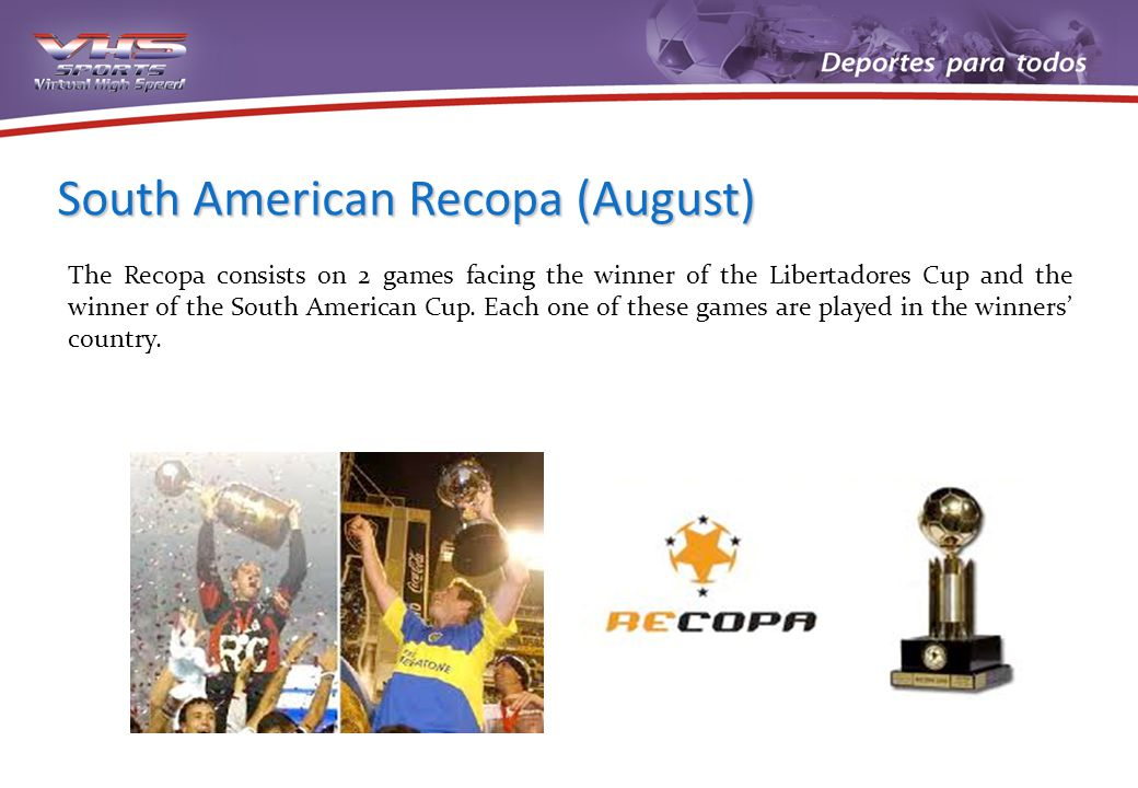 South American Recopa (August) The Recopa consists on 2 games facing the winner of the Libertadores Cup and the winner of the South American Cup. Each
