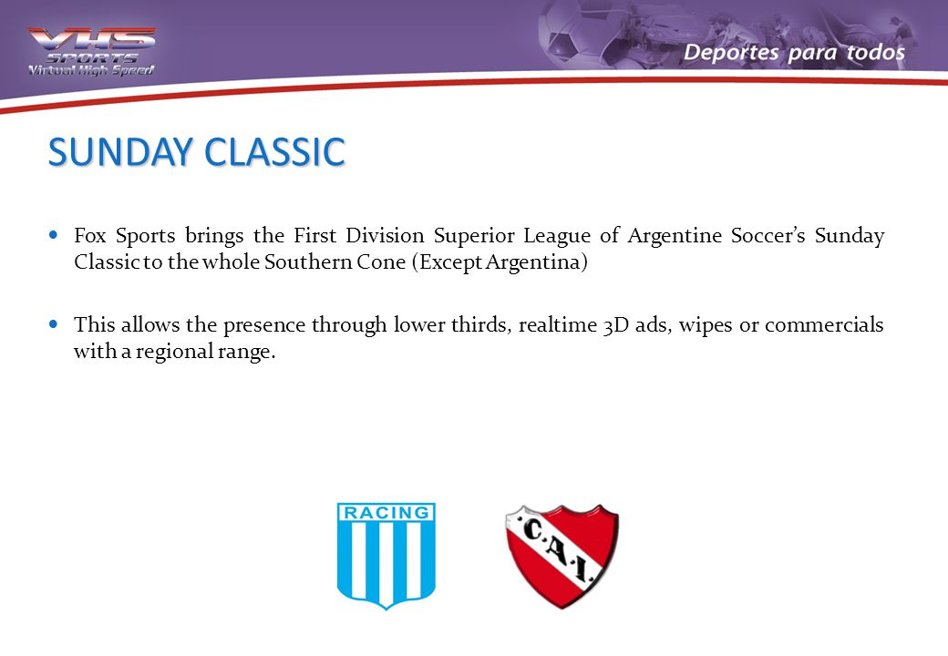 SUNDAY CLASSIC Fox Sports brings the First Division Superior League of Argentine Soccers Sunday Classic to the whole Southern Cone (Except Argentina) This allows the presence through lower thirds, realtime 3D ads, wipes or commercials with a regional range.