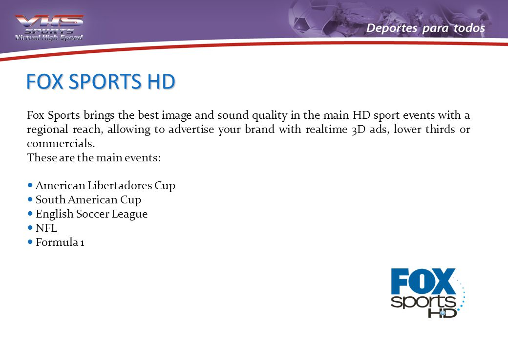 FOX SPORTS HD Fox Sports brings the best image and sound quality in the main HD sport events with a regional reach, allowing to advertise your brand w