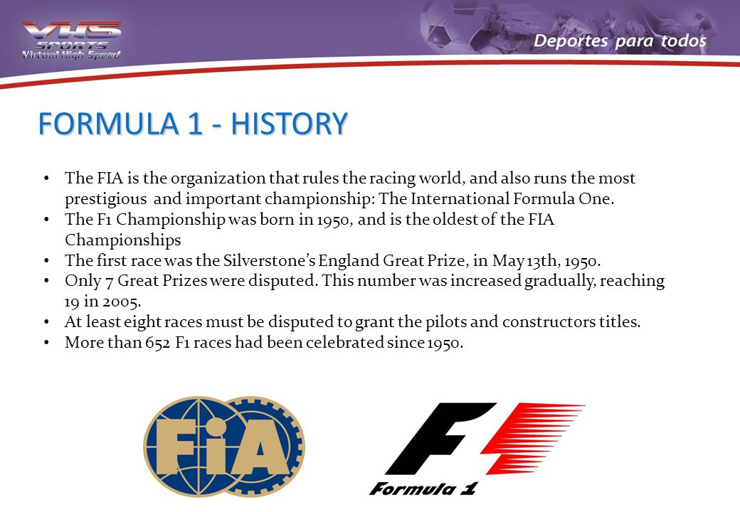 FORMULA 1 - HISTORY The FIA is the organization that rules the racing world, and also runs the most prestigious and important championship: The International Formula One.