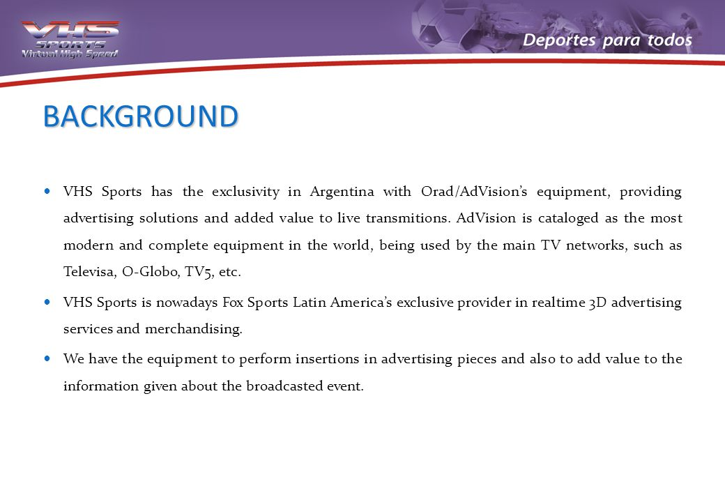 BACKGROUND VHS Sports has the exclusivity in Argentina with Orad/AdVisions equipment, providing advertising solutions and added value to live transmitions.