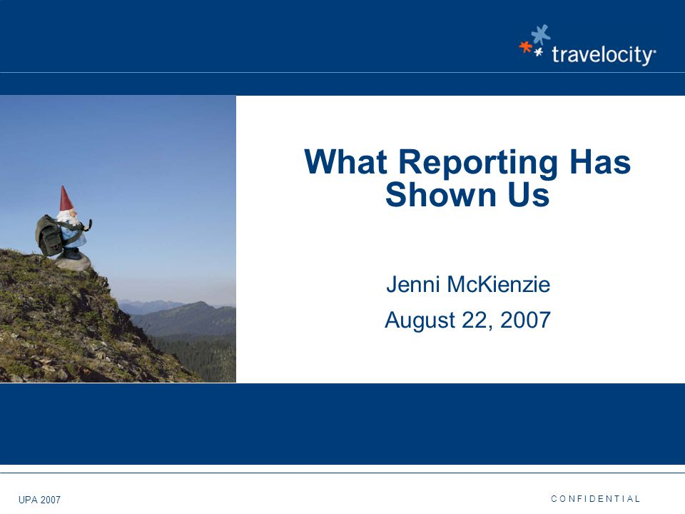 C O N F I D E N T I A L UPA 2007 What Reporting Has Shown Us Jenni McKienzie August 22, 2007