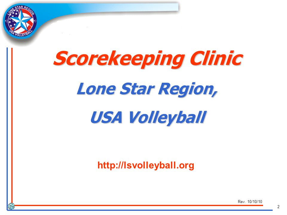 2 Rev. 10/10/10 http://lsvolleyball.org Scorekeeping Clinic Lone Star Region, USA Volleyball