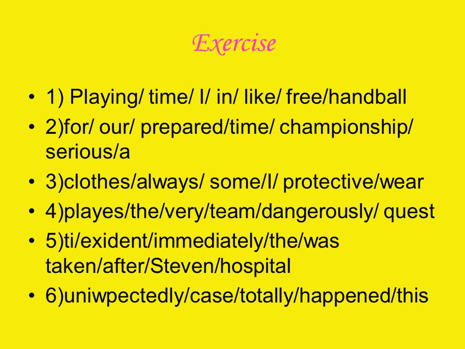 Exercise 1) Playing/ time/ I/ in/ like/ free/handball 2)for/ our/ prepared/time/ championship/ serious/a 3)clothes/always/ some/I/ protective/wear 4)playes/the/very/team/dangerously/ quest 5)ti/exident/immediately/the/was taken/after/Steven/hospital 6)uniwpectedly/case/totally/happened/this