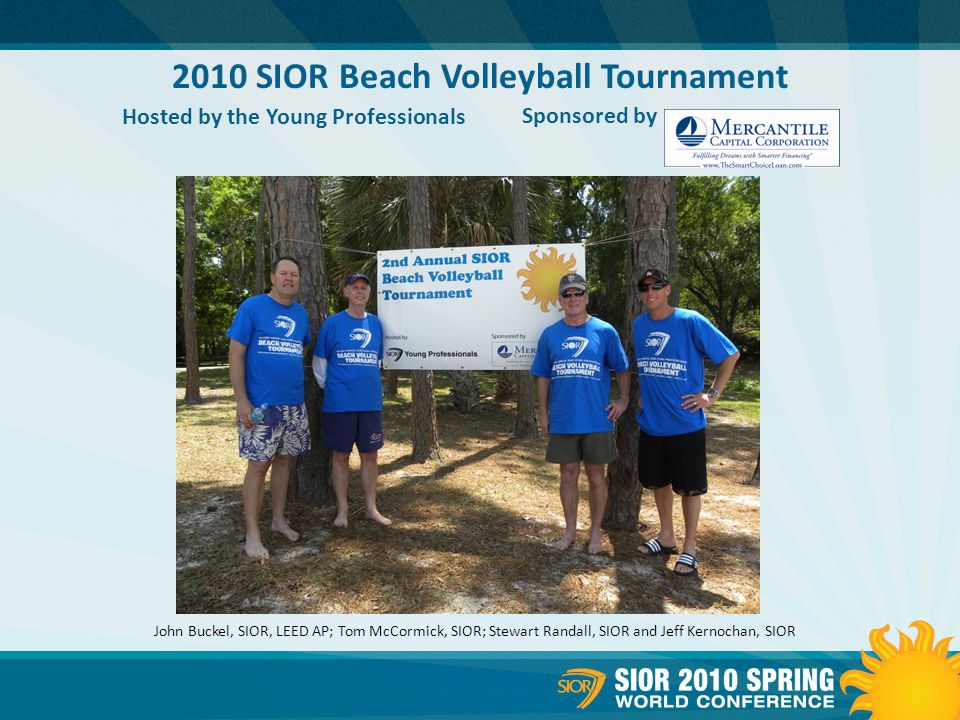 2010 SIOR Beach Volleyball Tournament Hosted by the Young Professionals Sponsored by John Buckel, SIOR, LEED AP; Tom McCormick, SIOR; Stewart Randall, SIOR and Jeff Kernochan, SIOR