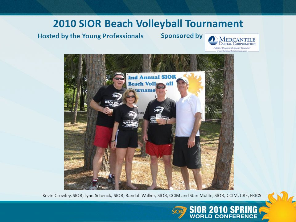 2010 SIOR Beach Volleyball Tournament Hosted by the Young Professionals Sponsored by Kevin Crowley, SIOR; Lynn Schenck, SIOR; Randall Walker, SIOR, CCIM and Stan Mullin, SIOR, CCIM, CRE, FRICS