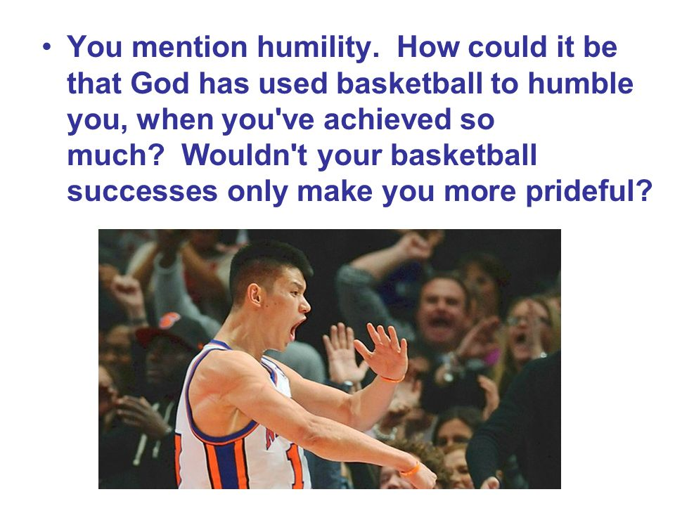 You mention humility.