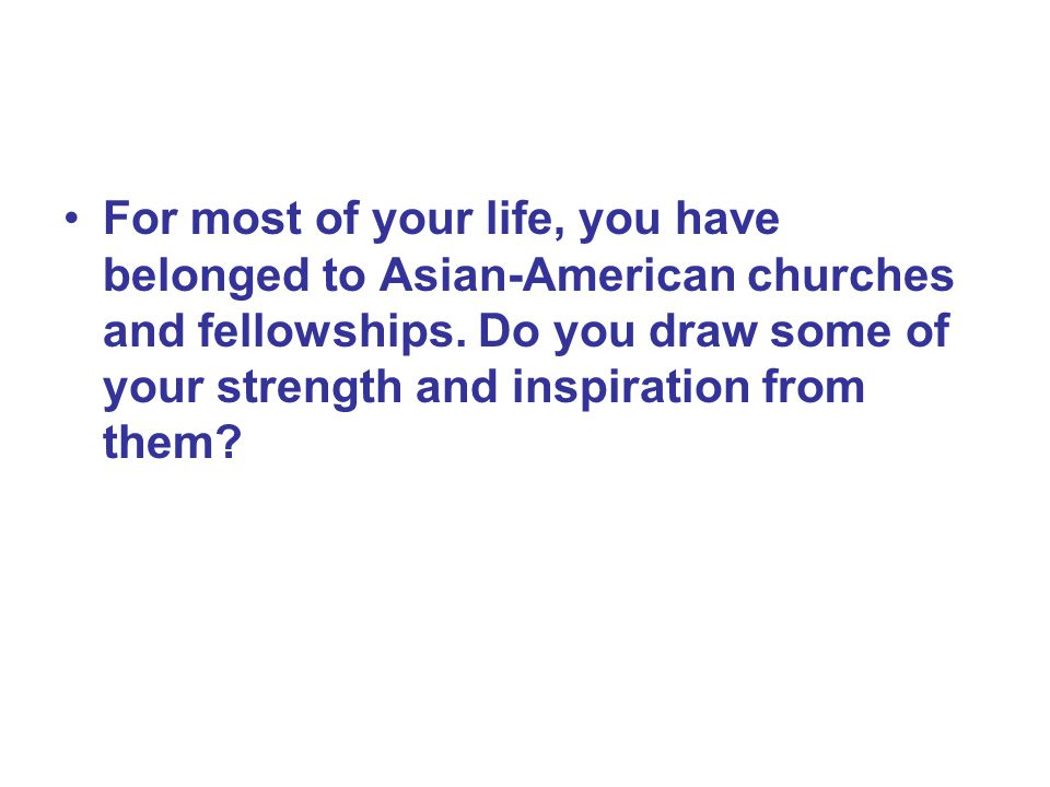 For most of your life, you have belonged to Asian-American churches and fellowships.