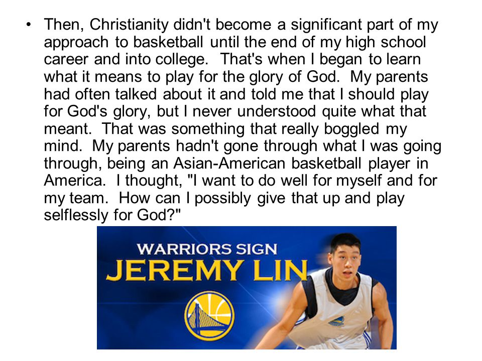 Then, Christianity didn t become a significant part of my approach to basketball until the end of my high school career and into college.