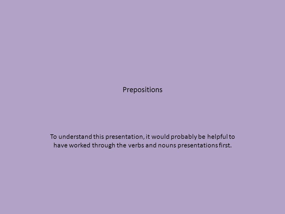 Prepositions To understand this presentation, it would probably be helpful to have worked through the verbs and nouns presentations first.