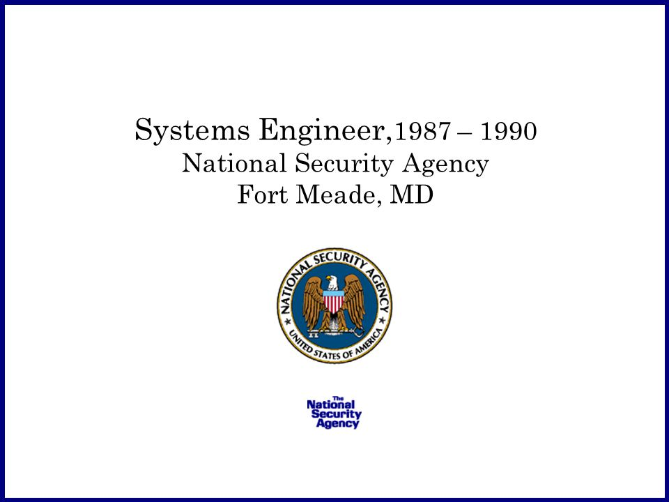 Systems Engineer, 1987 – 1990 National Security Agency Fort Meade, MD