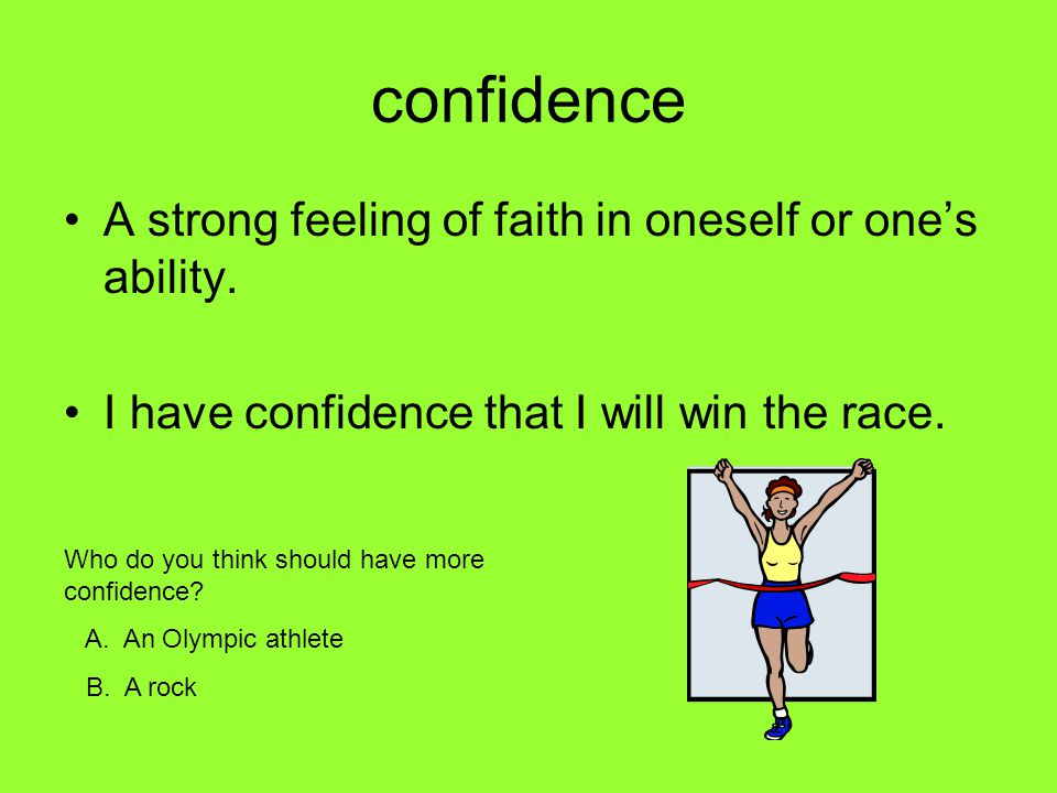 confidence A strong feeling of faith in oneself or ones ability. I have confidence that I will win the race. Who do you think should have more confide