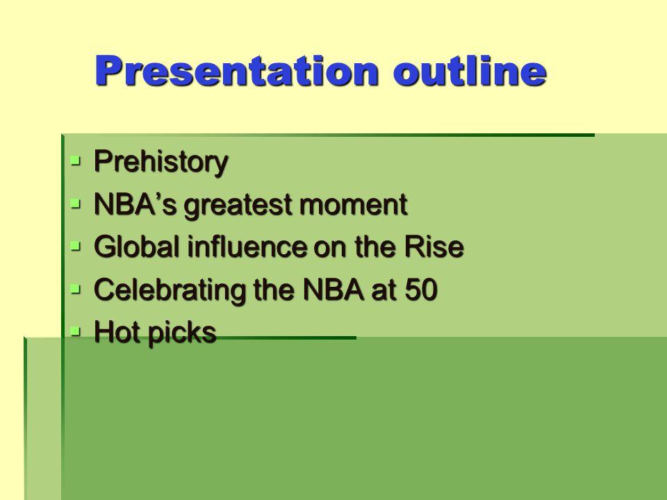 Presentation outline Prehistory Prehistory NBAs greatest moment NBAs greatest moment Global influence on the Rise Global influence on the Rise Celebrating the NBA at 50 Celebrating the NBA at 50 Hot picks Hot picks