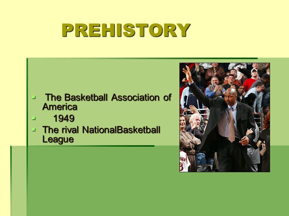 PREHISTORY The Basketball Association of America The Basketball Association of America 1949 1949 The rival NationalBasketball League The rival NationalBasketball League
