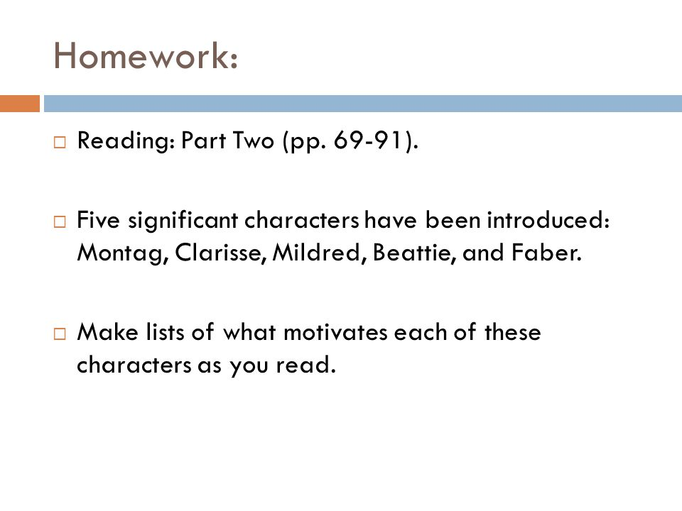 Homework: Reading: Part Two (pp. 69-91). Five significant characters have been introduced: Montag, Clarisse, Mildred, Beattie, and Faber. Make lists o