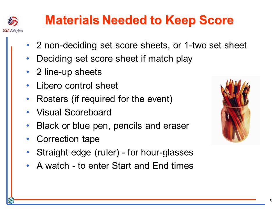 5 Materials Needed to Keep Score 2 non-deciding set score sheets, or 1-two set sheet Deciding set score sheet if match play 2 line-up sheets Libero control sheet Rosters (if required for the event) Visual Scoreboard Black or blue pen, pencils and eraser Correction tape Straight edge (ruler) - for hour-glasses A watch - to enter Start and End times