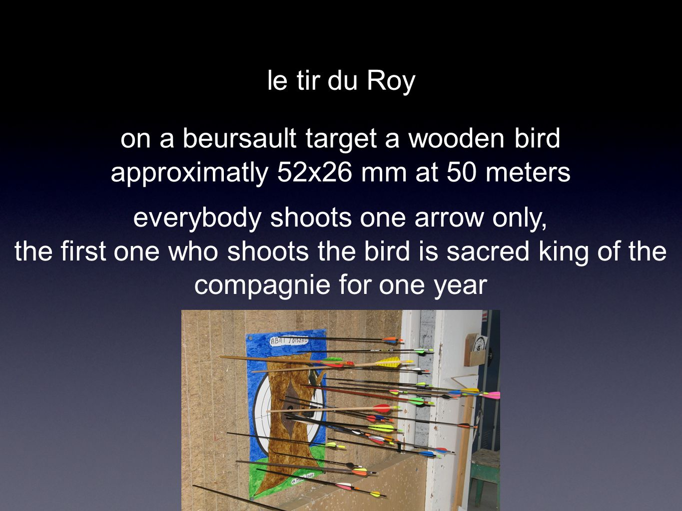 le tir du Roy on a beursault target a wooden bird approximatly 52x26 mm at 50 meters everybody shoots one arrow only, the first one who shoots the bird is sacred king of the compagnie for one year