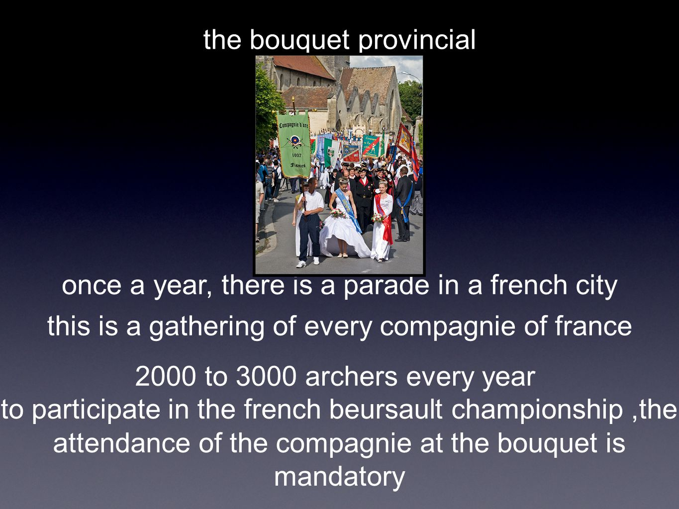 the bouquet provincial once a year, there is a parade in a french city this is a gathering of every compagnie of france 2000 to 3000 archers every year to participate in the french beursault championship,the attendance of the compagnie at the bouquet is mandatory