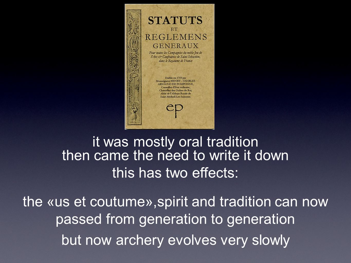 it was mostly oral tradition then came the need to write it down this has two effects: the «us et coutume»,spirit and tradition can now passed from generation to generation but now archery evolves very slowly