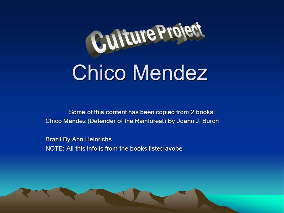 Chico Mendez Some of this content has been copied from 2 books: Chico Mendez (Defender of the Rainforest) By Joann J. Burch Brazil By Ann Heinrichs NO