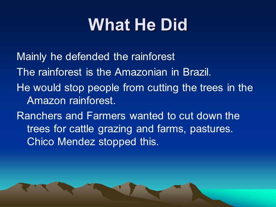 What He Did Mainly he defended the rainforest The rainforest is the Amazonian in Brazil.