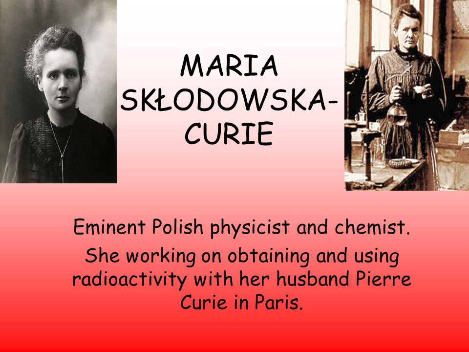 MARIA SKŁODOWSKA- CURIE Eminent Polish physicist and chemist.