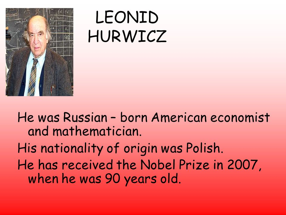 LEONID HURWICZ He was Russian – born American economist and mathematician.