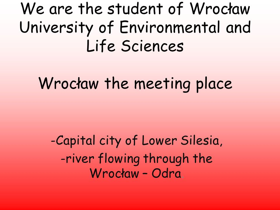 We are the student of Wrocław University of Environmental and Life Sciences Wrocław the meeting place -Capital city of Lower Silesia, -river flowing through the Wrocław – Odra.
