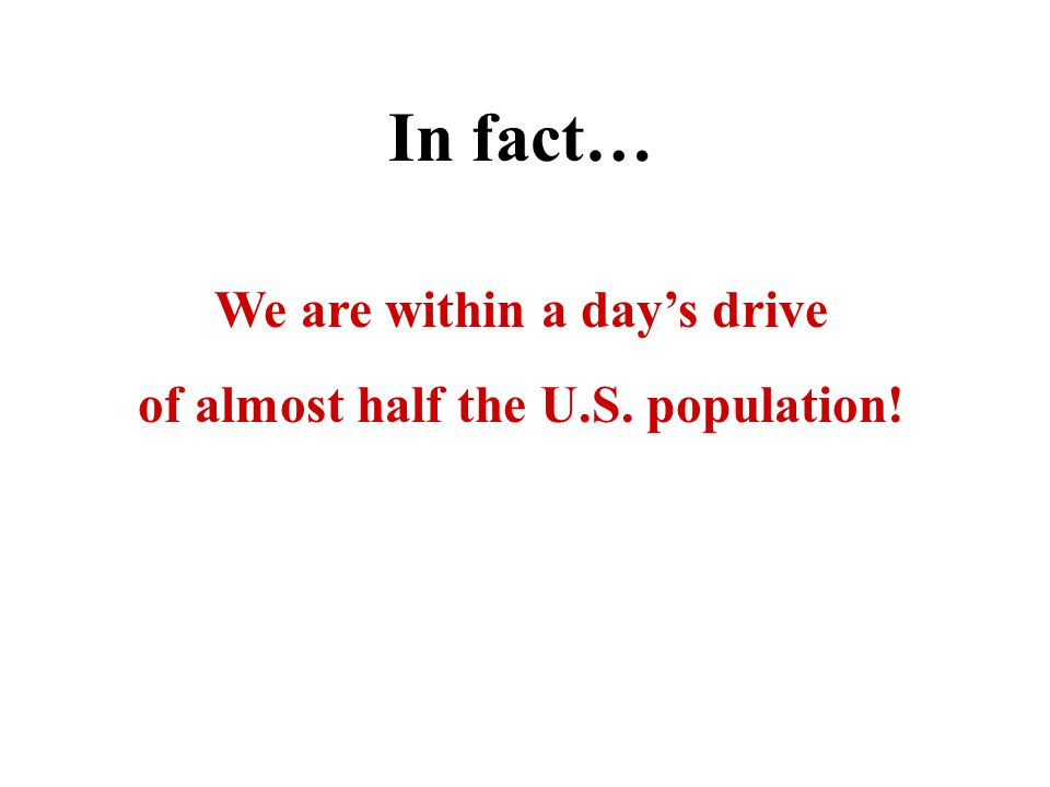 In fact… We are within a days drive of almost half the U.S. population!