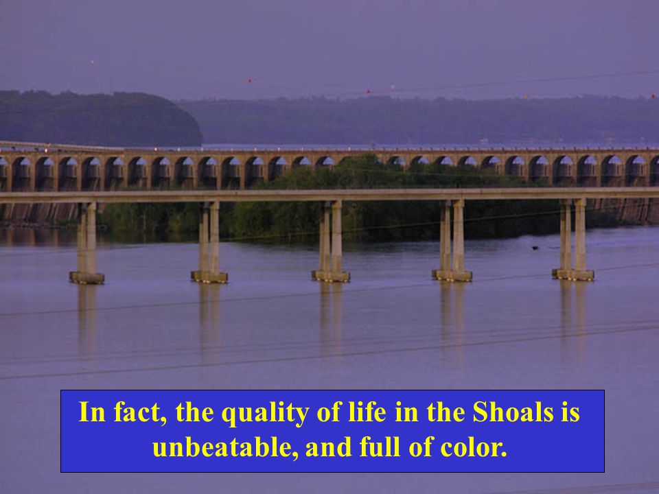 In fact, the quality of life in the Shoals is unbeatable, and full of color.