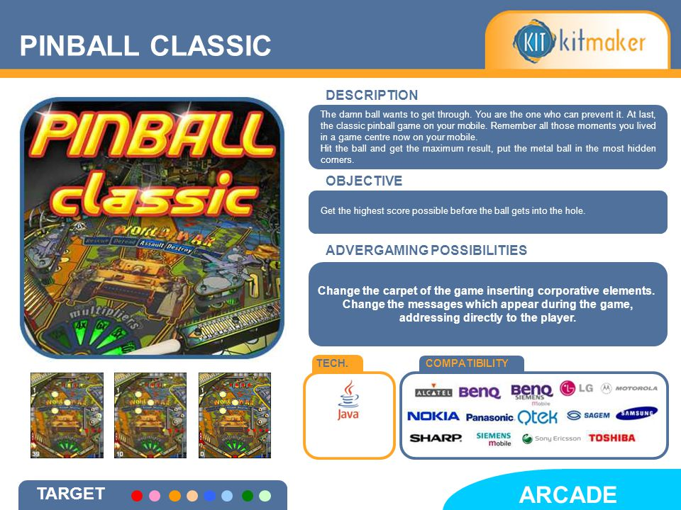 PINBALL CLASSIC ARCADE DESCRIPTION OBJECTIVE TECH.COMPATIBILITY ADVERGAMING POSSIBILITIES Change the carpet of the game inserting corporative elements.