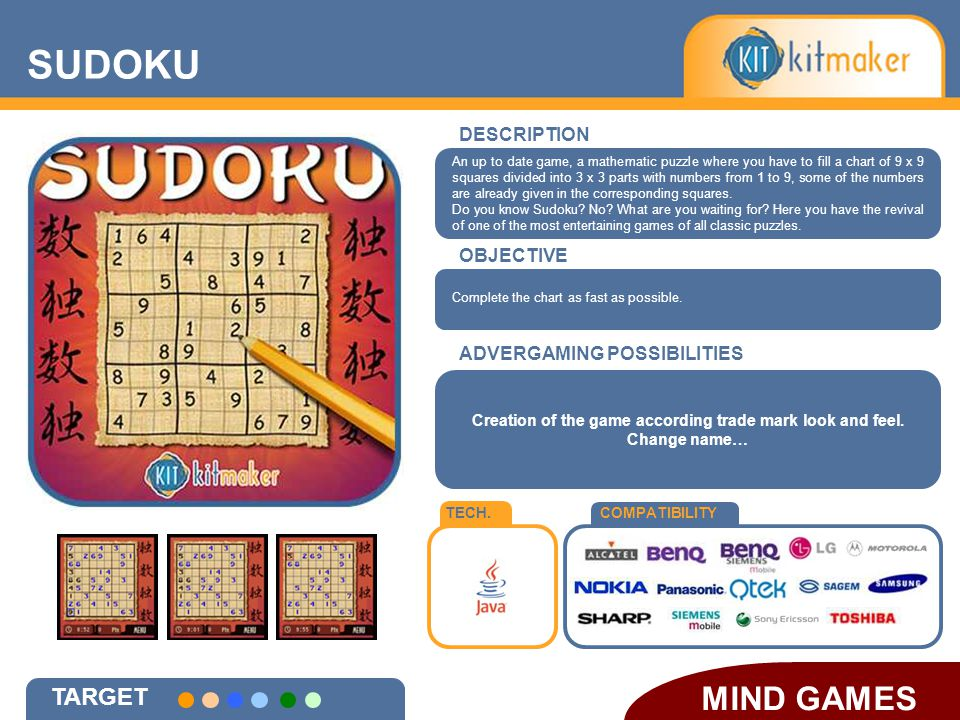 SUDOKU MIND GAMES DESCRIPTION OBJECTIVE TECH.COMPATIBILITY ADVERGAMING POSSIBILITIES TARGET Creation of the game according trade mark look and feel.