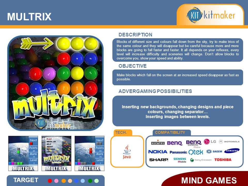 DESCRIPTION OBJECTIVE TECH.COMPATIBILITY ADVERGAMING POSSIBILITIES MULTRIX MIND GAMES TARGET Inserting new backgrounds, changing designs and piece colours, changing separator… Inserting images between levels.