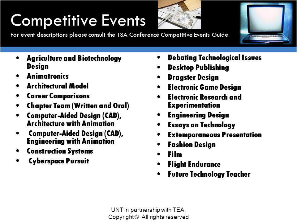 Competitive Events For event descriptions please consult the TSA Conference Competitive Events Guide Agriculture and Biotechnology Design Animatronics Architectural Model Career Comparisons Chapter Team (Written and Oral) Computer-Aided Design (CAD), Architecture with Animation Computer-Aided Design (CAD), Engineering with Animation Construction Systems Cyberspace Pursuit Debating Technological Issues Desktop Publishing Dragster Design Electronic Game Design Electronic Research and Experimentation Engineering Design Essays on Technology Extemporaneous Presentation Fashion Design Film Flight Endurance Future Technology Teacher UNT in partnership with TEA, Copyright © All rights reserved