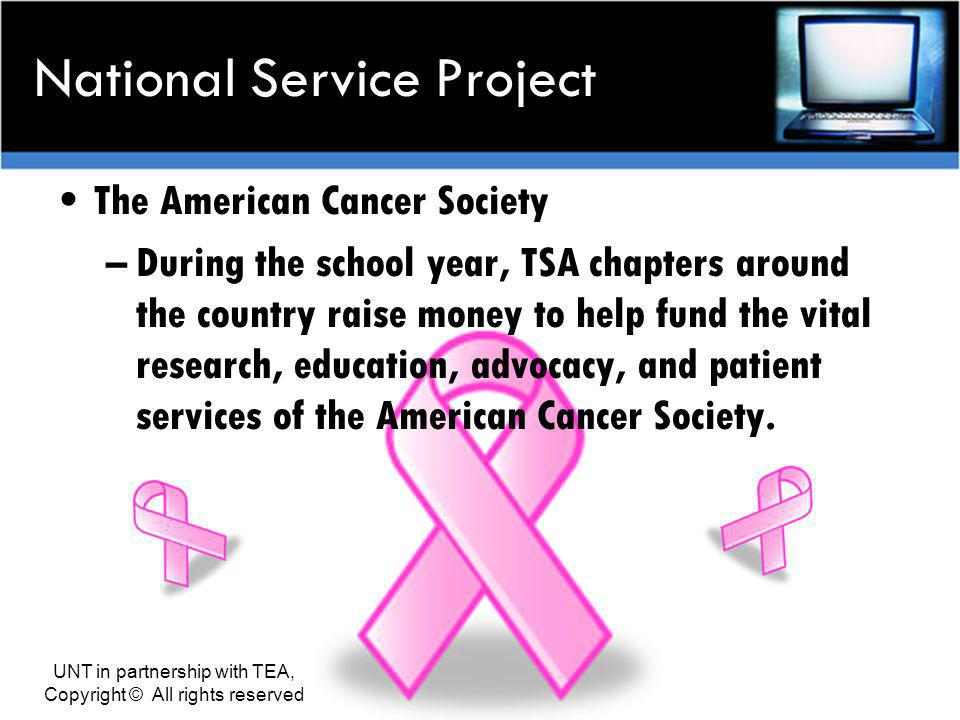National Service Project The American Cancer Society –During the school year, TSA chapters around the country raise money to help fund the vital research, education, advocacy, and patient services of the American Cancer Society.
