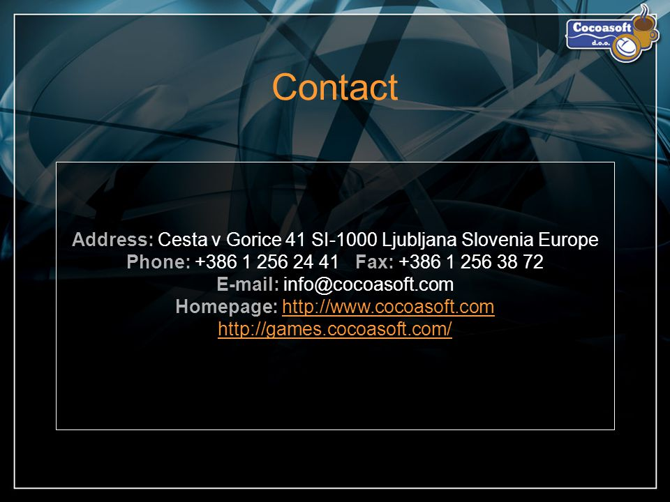 Contact Address: Cesta v Gorice 41 SI-1000 Ljubljana Slovenia Europe Phone: +386 1 256 24 41 Fax: +386 1 256 38 72 E-mail: info@cocoasoft.com Homepage