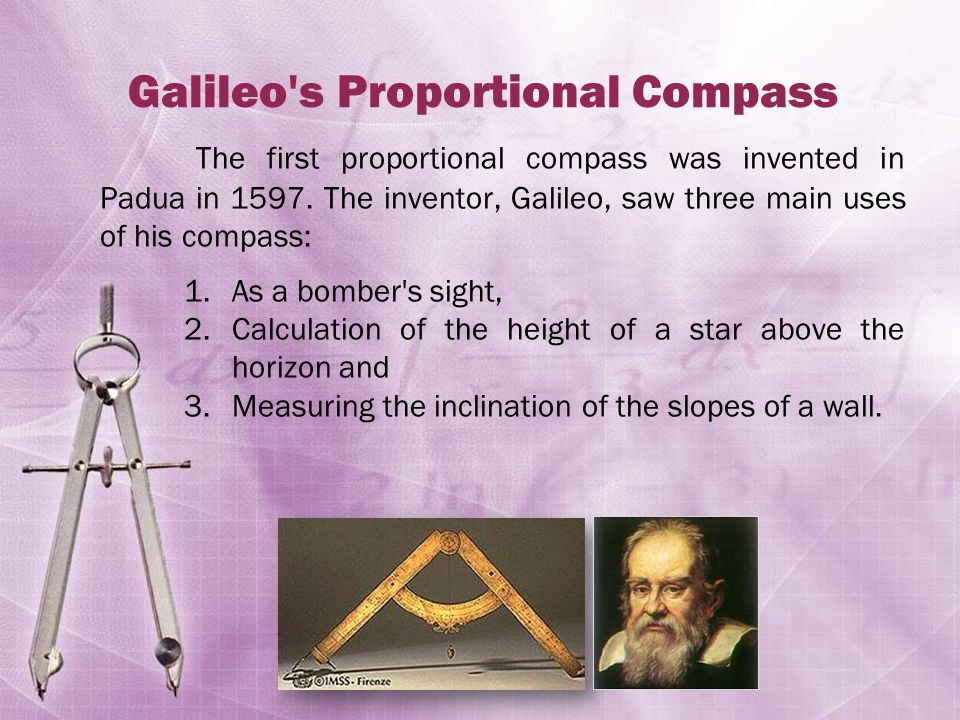 Galileo s Proportional Compass The first proportional compass was invented in Padua in 1597.