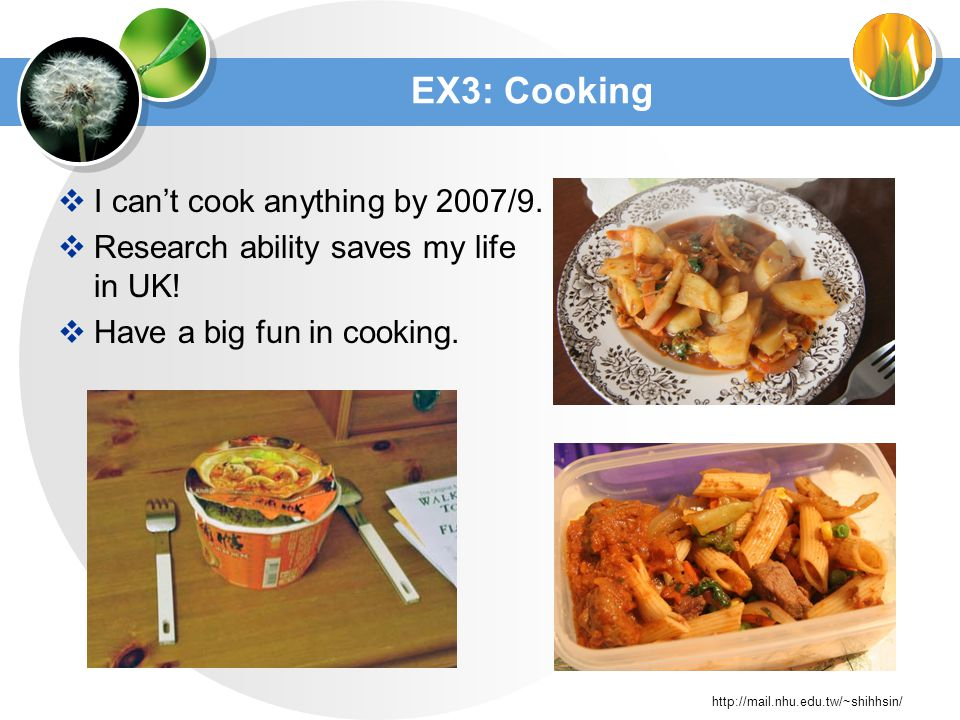 http://mail.nhu.edu.tw/~shihhsin/ EX3: Cooking I cant cook anything by 2007/9.