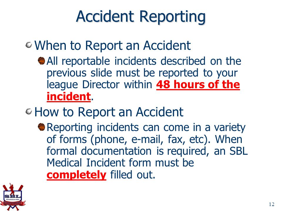 12 Accident Reporting When to Report an Accident All reportable incidents described on the previous slide must be reported to your league Director wit